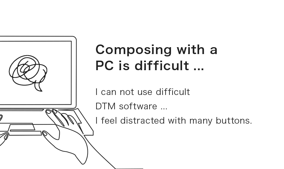 Composing with a PC is difficult ... I can not use difficult DTM software ...I feel distracted with many buttons.